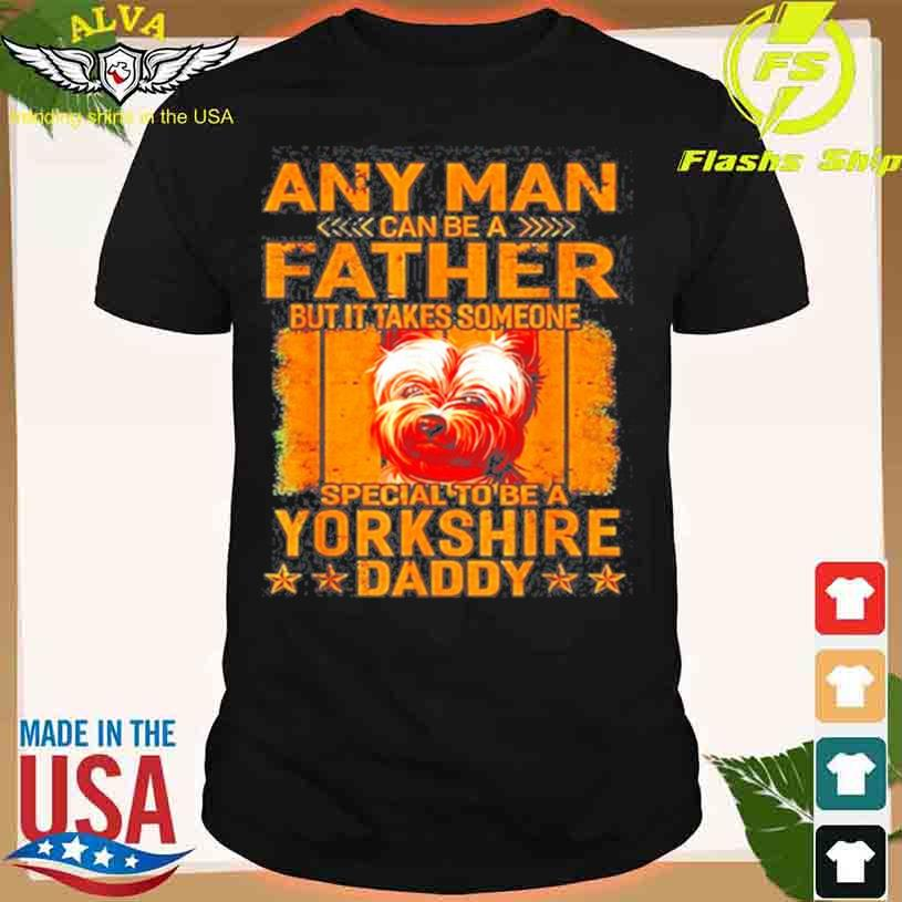 Any Man Can Be A Father But It Takes Someone Special To Be A Yorkshire Shirt