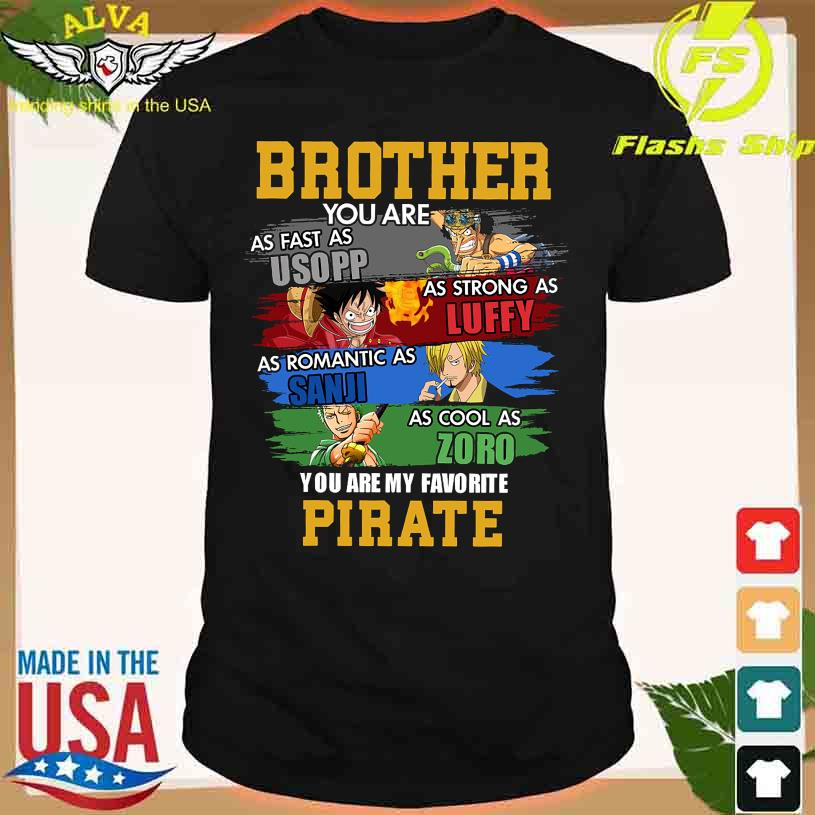 Brother You are as fast Usopp as strong as Luffy Sanji Zoro You are my favorite Pirate shirt