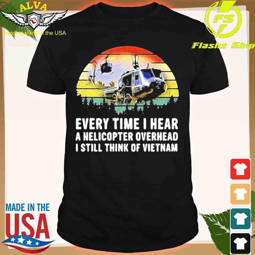 Every Time I Hear A Helicopter Overhead I Still Think Of Vietnam Huey Sound T-shirt