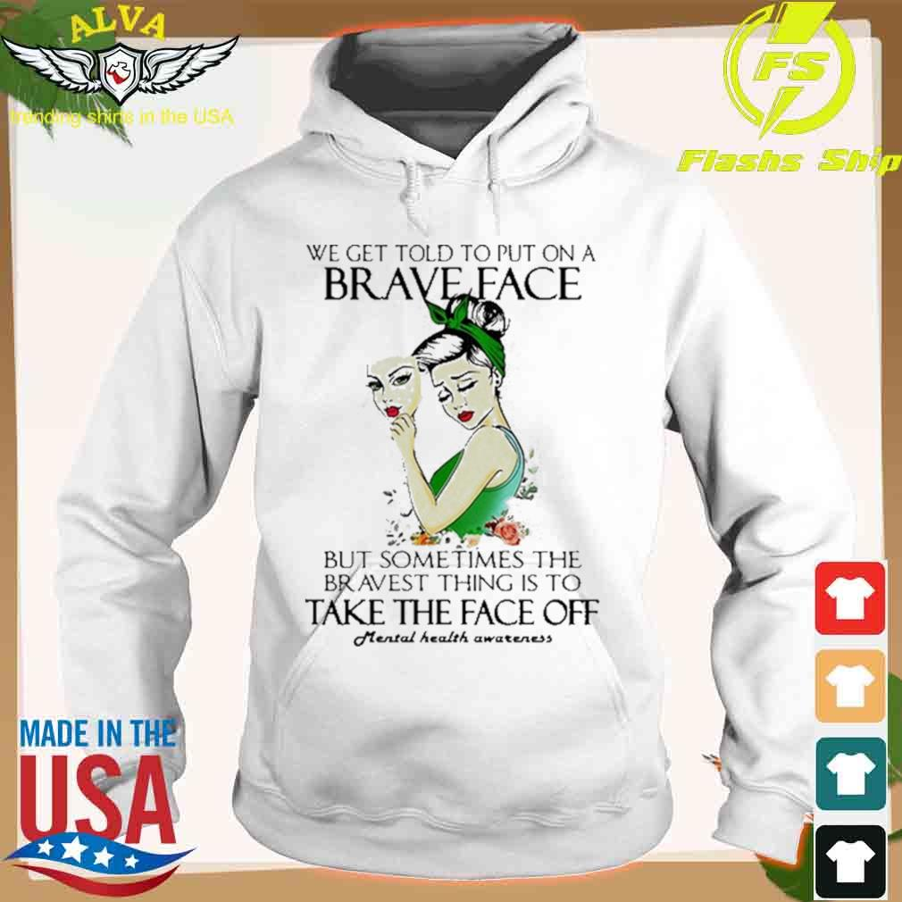 We Get Told To Put On A Brave Face But Sometimes The Bravest Thing Is To Take The Face Off T-s hoodie