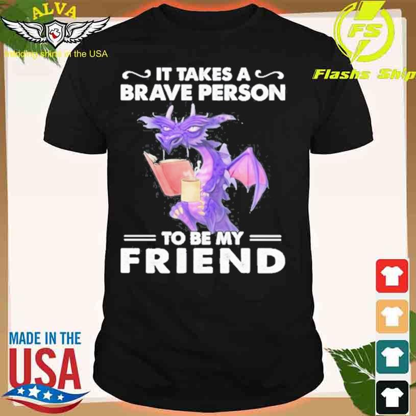 Dragon Drink Coffee It Takes A Brave Person To Be My Friend Shirt